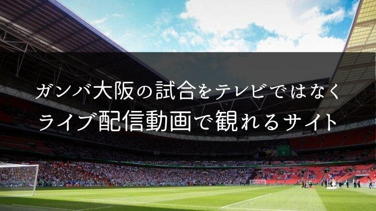 ガンバ大阪の試合をテレビではなくライブ配信動画で観れるサイト紹介