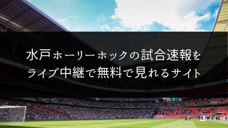 水戸ホーリーホックの試合速報をライブ中継動画で無料で観れるサイト紹介