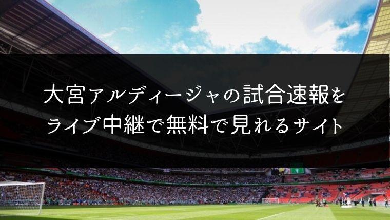 大宮アルディージャの試合速報をライブ中継動画で無料で観れるサイト紹介