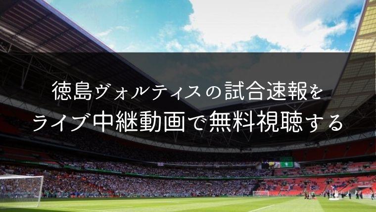 徳島ヴォルティスの試合速報をライブ中継動画で無料で観れるサイト紹介