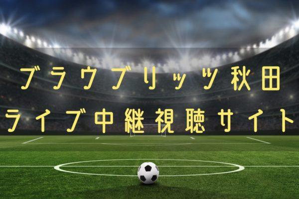 ブラウブリッツ秋田の試合速報をライブ中継動画で無料で観れるサイト紹介