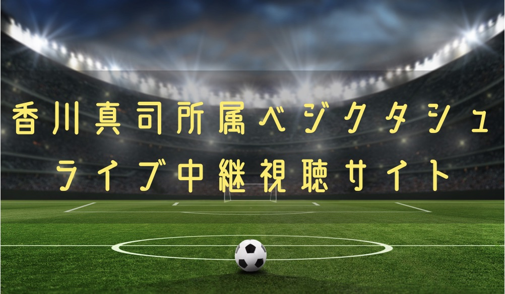【香川真司】ベジクタシュの試合動画のライブ配信やハイライトを無料で観る方法