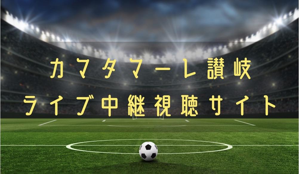 カマタマーレ讃岐の試合速報をライブ中継動画で無料で観れるサイト紹介