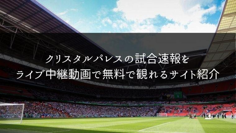 クリスタルパレスの試合速報をライブ中継動画で無料で観れるサイト紹介