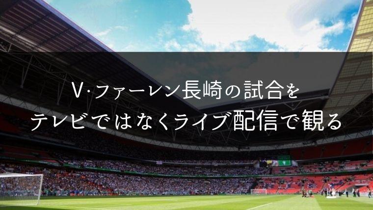 V・ファーレン長崎の試合をテレビではなくライブ配信動画で観れるサイト