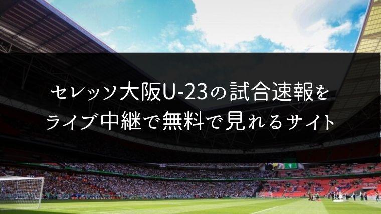 セレッソ大阪U-23の試合速報をライブ中継動画で無料で観れるサイト紹介