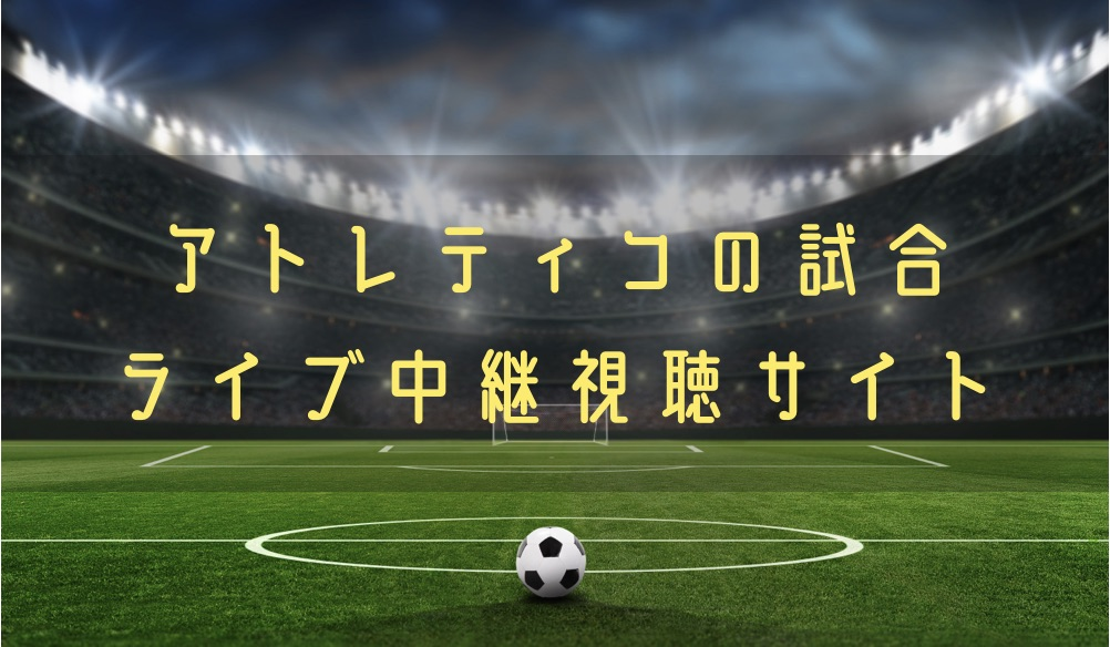 アトレティコの試合動画をライブ配信やハイライトで無料で観る方法