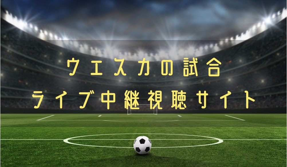 【サッカー】ウエスカの試合動画をライブ配信やハイライトで無料で観る方法
