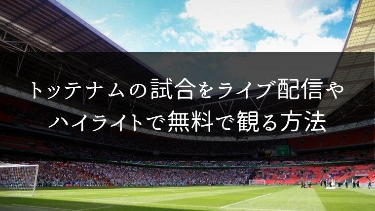 【プレミア】トッテナムの試合動画をライブ配信やハイライトで無料で観る方法