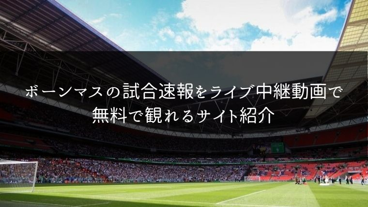 ボーンマスの試合速報をライブ中継動画で無料で観れるサイト紹介