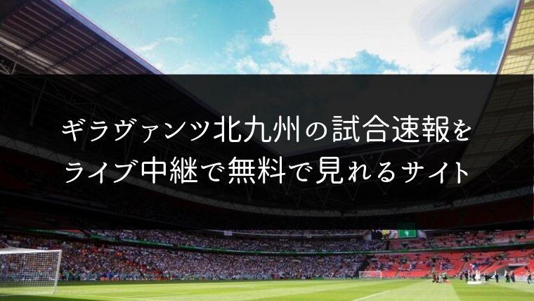 ギラヴァンツ北九州の試合速報をライブ中継動画で無料で観れるサイト紹介
