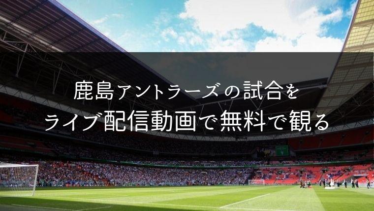 鹿島アントラーズの試合をライブ配信動画で無料で観れるサイト紹介