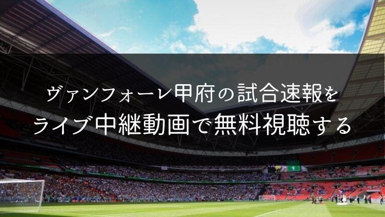 ヴァンフォーレ甲府の試合速報をライブ中継動画で無料で観れるサイト紹介