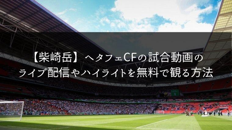 【柴崎岳】ヘタフェCFの試合動画のライブ配信やハイライトを無料で観る方法