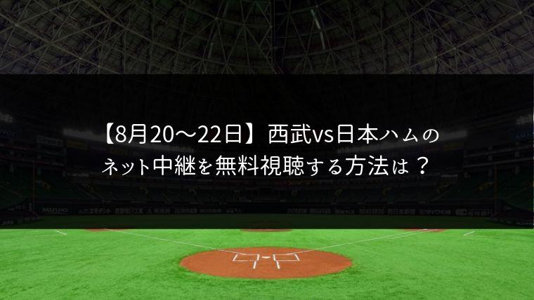 【8月20日21日22日】西武vs日本ハムの3連戦をネット中継で無料視聴!ライブ配信はどこ?