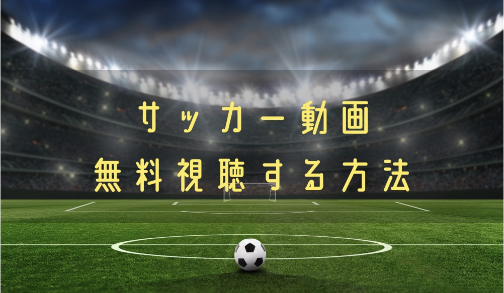サッカー動画を無料で見る手段!海外サッカー含めライブ中継や速報まで