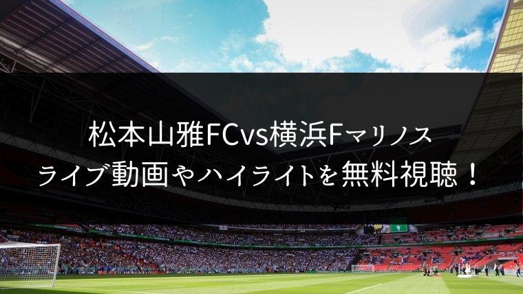 【11/23】松本山雅FC 対 横浜Fマリノスのライブ動画・ハイライトを無料視聴