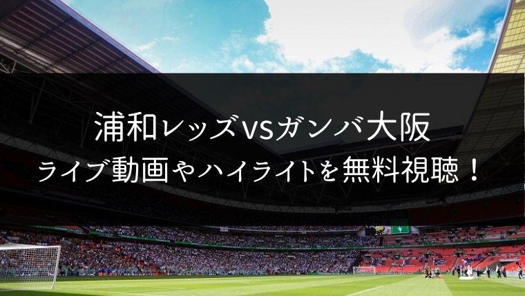 【12/7】浦和レッズ 対 ガンバ大阪のライブ動画・ハイライトを無料視聴