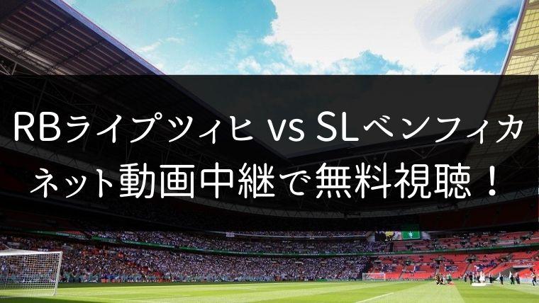 【欧州CL】RBライプツィヒ対SLベンフィカ戦をネット動画中継で無料視聴