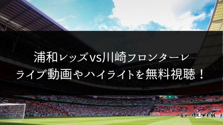 【11/23】浦和レッズ 対 川崎フロンターレのライブ動画・ハイライトを無料視聴