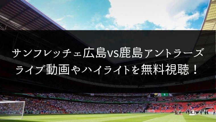 【11/23】サンフレッチェ広島 対 鹿島アントラーズのライブ動画・ハイライトを無料視聴