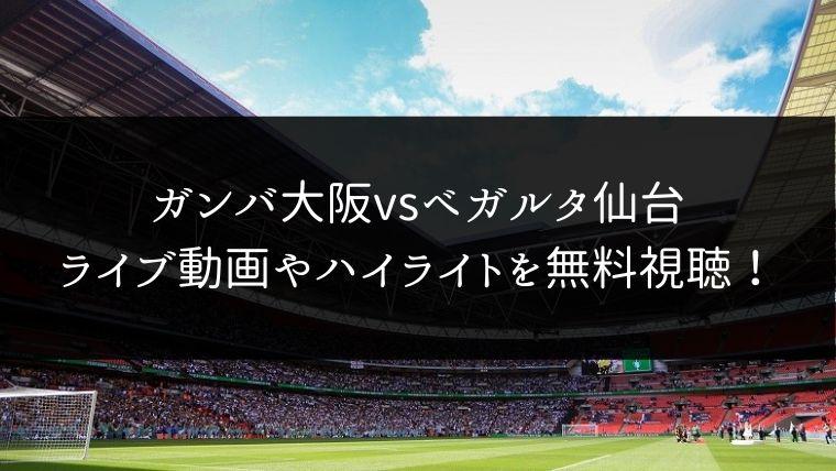 【11/23】ガンバ大阪 対 ベガルタ仙台のライブ動画・ハイライトを無料視聴