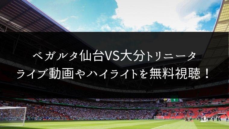 【11/30】ベガルタ仙台 対 大分トリニータのライブ動画・ハイライトを無料視聴