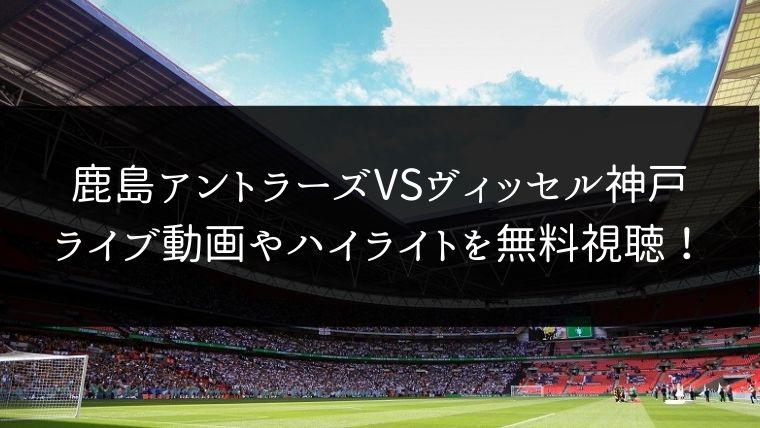 【11/30】鹿島アントラーズ対ヴィッセル神戸のライブ動画・ハイライトを無料視聴