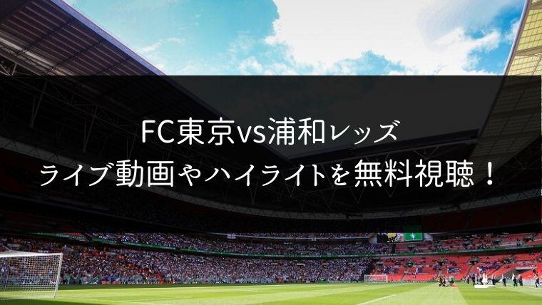 【11/30】FC東京 対 浦和レッズのライブ動画・ハイライトを無料視聴