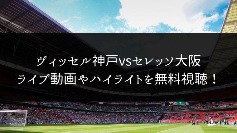 【11/23】ヴィッセル神戸対セレッソ大阪のライブ動画・ハイライトを無料視聴