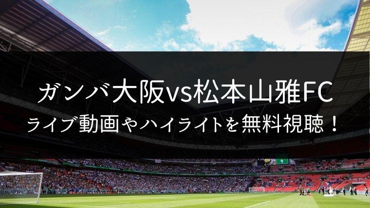 【11/30】ガンバ大阪 対 松本山雅FCのライブ動画・ハイライトを無料視聴