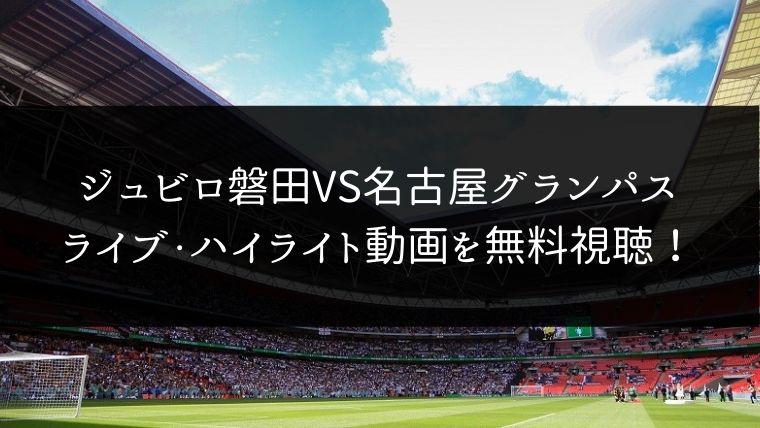 【11/30】ジュビロ磐田 対 名古屋グランパスのライブ動画・ハイライトを無料視聴