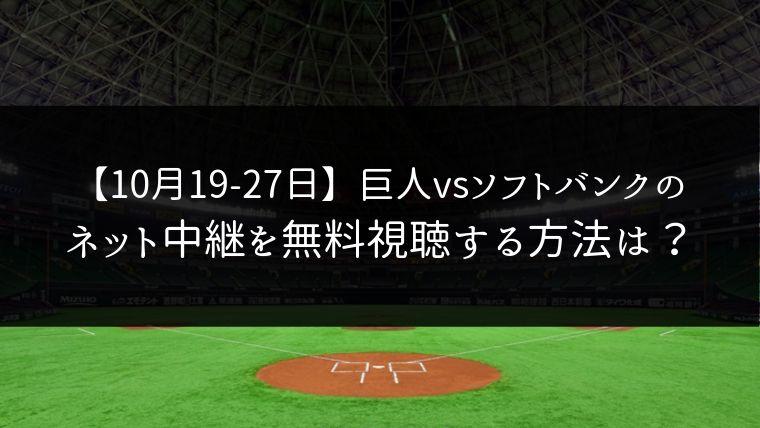 巨人vsソフトバンクの日本シリーズ【10月19〜27日】をネット中継で無料視聴!ライブ配信はどこ?
