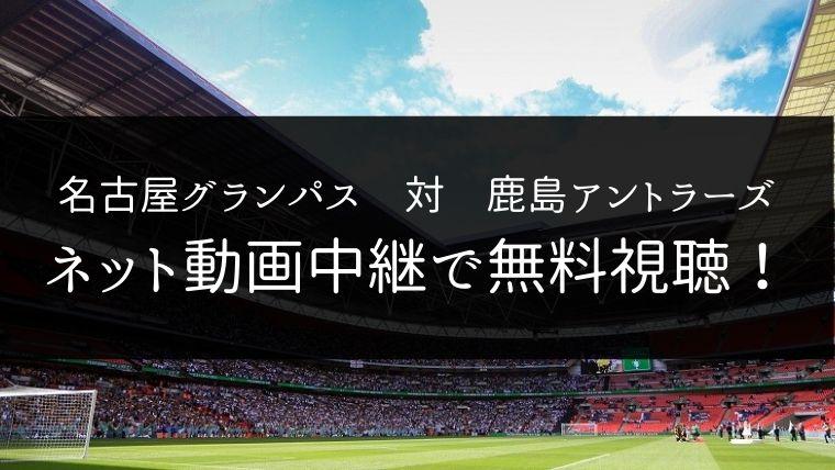 【12/7】名古屋グランパス 対 鹿島アントラーズのライブ動画・ハイライトを無料視聴