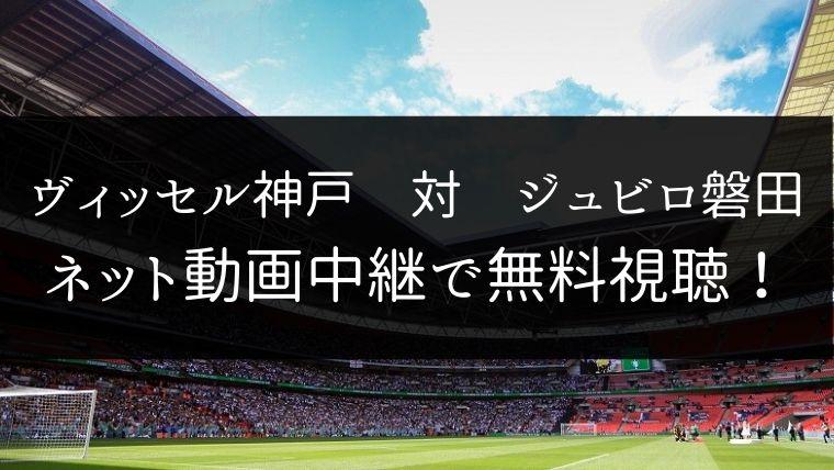 【12/7】ヴィッセル神戸 対 ジュビロ磐田のライブ動画・ハイライトを無料視聴
