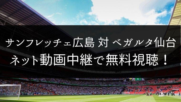 【12/7】サンフレッチェ広島 対 ベガルタ仙台のライブ動画・ハイライトを無料視聴